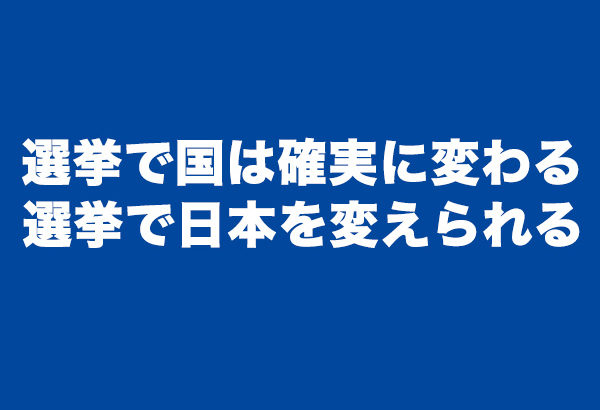 選挙で国は確実に変わる。日本のためになる候補者を選んで日本を変えよ